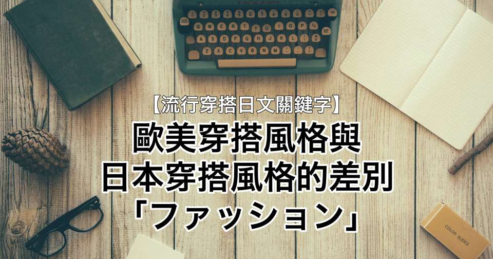 【流行穿搭日文關鍵字】歐美穿搭風格與日本穿搭風格的差別「ファッション」