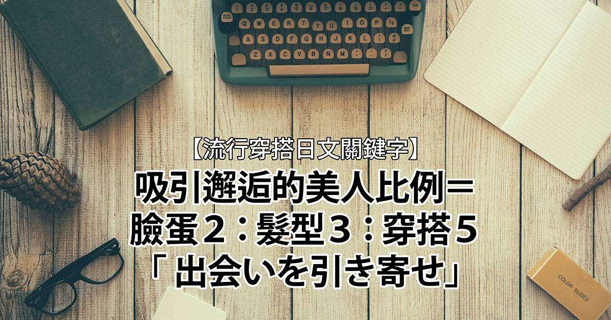 【流行穿搭日文關鍵字】吸引邂逅的美人比例=臉蛋2:髮型3:穿搭5「 出会いを引き寄せ」