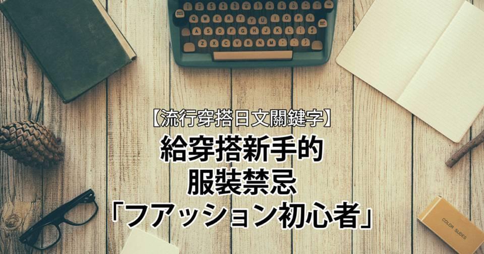 【流行穿搭日文關鍵字】給穿搭新手的服裝禁忌「フアッション初心者」