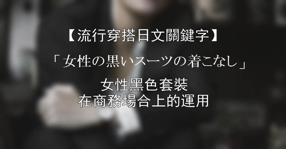 【流行穿搭日文關鍵字】女性黑色套裝在商務場合上的運用「女性の黒いスーツの着こなし」